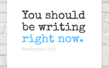 You should be writing right now.