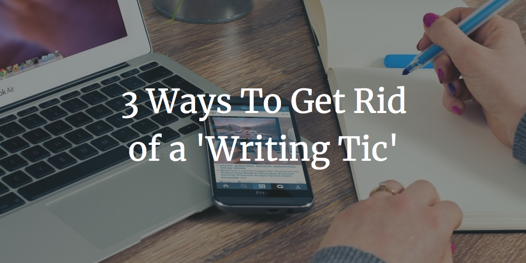 3 Ways To Get Rid of a 'Writing Tic'