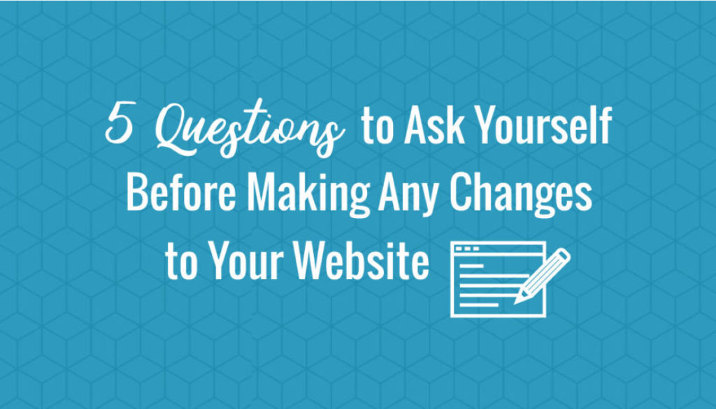 5 Questions to Ask Yourself Before Making Any Changes to Your Website