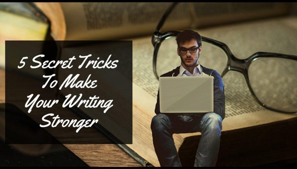 5 Secret Tricks To Make Your Writing Stronger – Writers Write